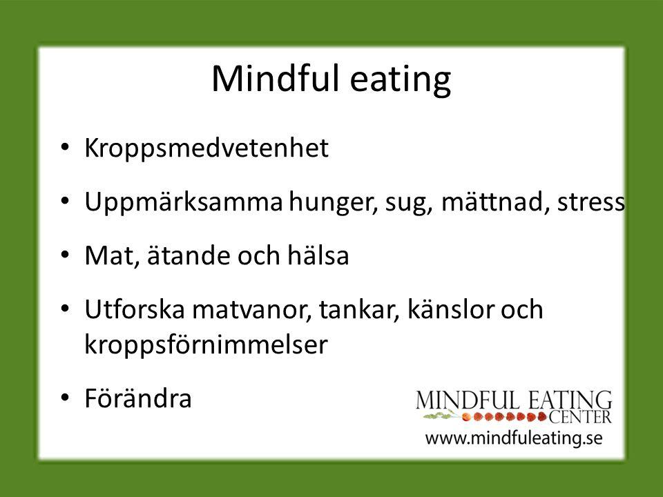 Mindful eating Kroppsmedvetenhet Uppmärksamma hunger, sug, mättnad, stress Mat, ätande och hälsa Utforska matvanor, tankar, känslor och kroppsförnimmelser Förändra
