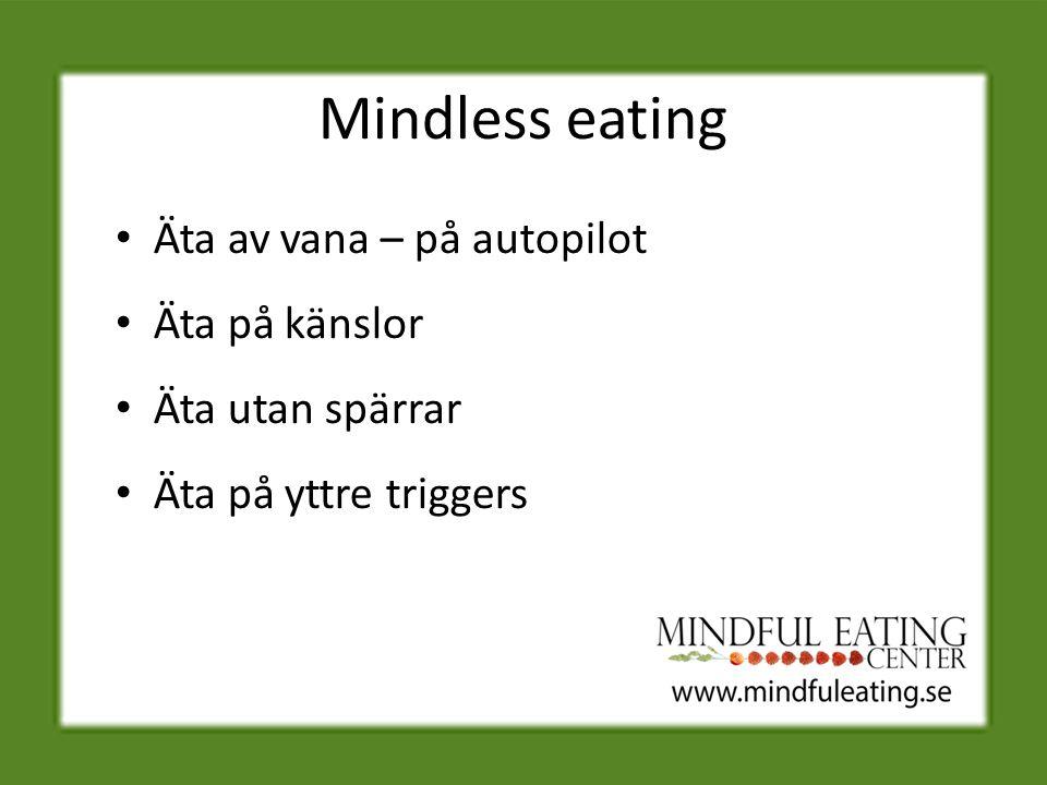Mindless eating Äta av vana – på autopilot Äta på känslor Äta utan spärrar Äta på yttre triggers