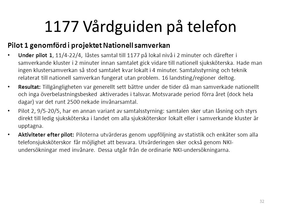 1177 Vårdguiden på telefon 32 Pilot 1 genomförd i projektet Nationell samverkan Under pilot 1, 11/4-22/4, låstes samtal till 1177 på lokal nivå i 2 minuter och därefter i samverkande kluster i 2 minuter innan samtalet gick vidare till nationell sjuksköterska.