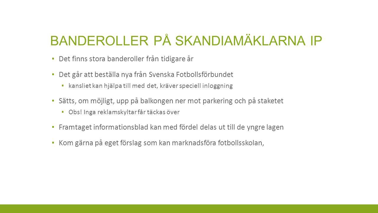 BANDEROLLER PÅ SKANDIAMÄKLARNA IP ▪ Det finns stora banderoller från tidigare år ▪ Det går att beställa nya från Svenska Fotbollsförbundet ▪ kansliet