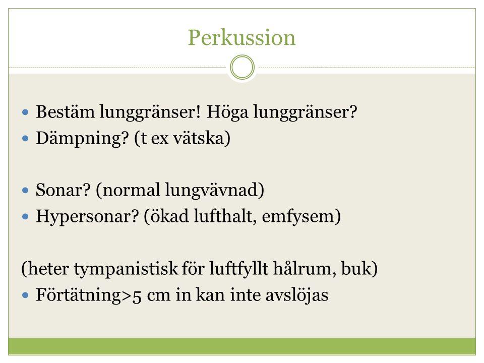 Perkussion Bestäm lunggränser! Höga lunggränser? Dämpning? (t ex vätska) Sonar? (normal lungvävnad) Hypersonar? (ökad lufthalt, emfysem) (heter tympan