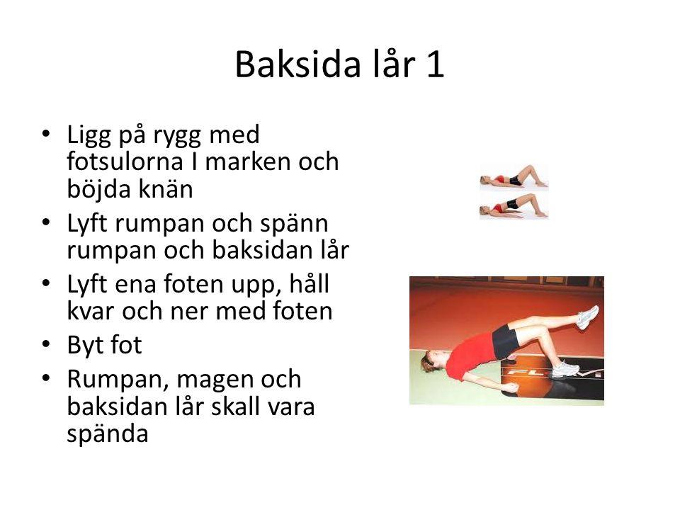Baksida lår 1 Ligg på rygg med fotsulorna I marken och böjda knän Lyft rumpan och spänn rumpan och baksidan lår Lyft ena foten upp, håll kvar och ner med foten Byt fot Rumpan, magen och baksidan lår skall vara spända