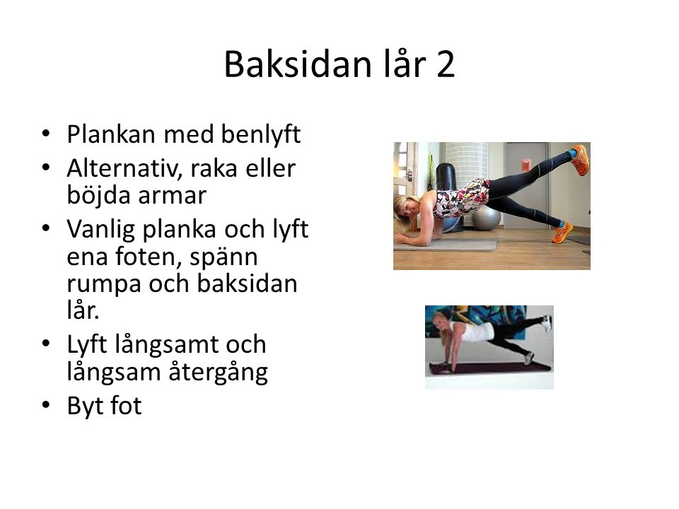Baksidan lår 2 Plankan med benlyft Alternativ, raka eller böjda armar Vanlig planka och lyft ena foten, spänn rumpa och baksidan lår.