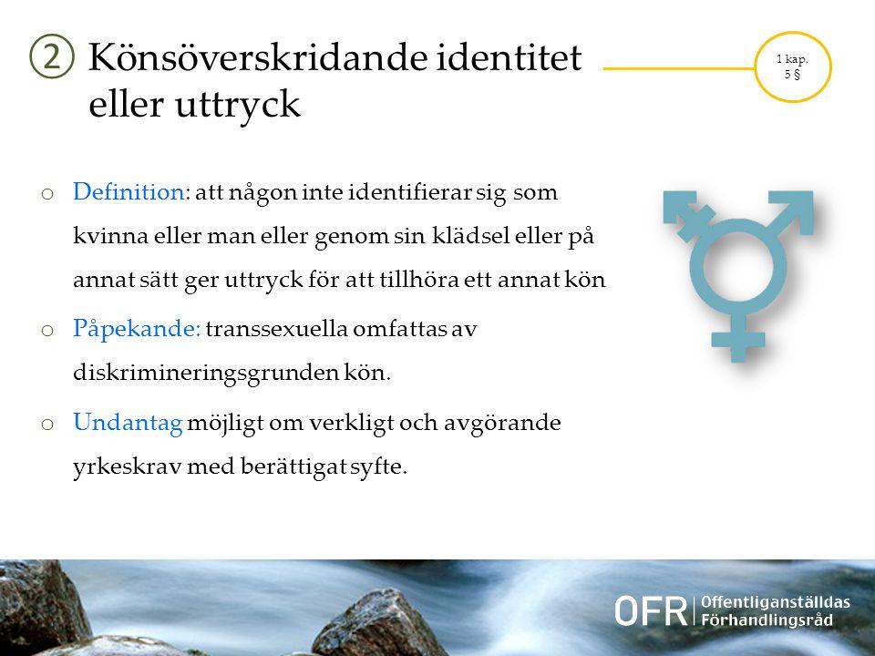 ② Könsöverskridande identitet eller uttryck o Definition: att någon inte identifierar sig som kvinna eller man eller genom sin klädsel eller på annat sätt ger uttryck för att tillhöra ett annat kön o Påpekande: transsexuella omfattas av diskrimineringsgrunden kön.