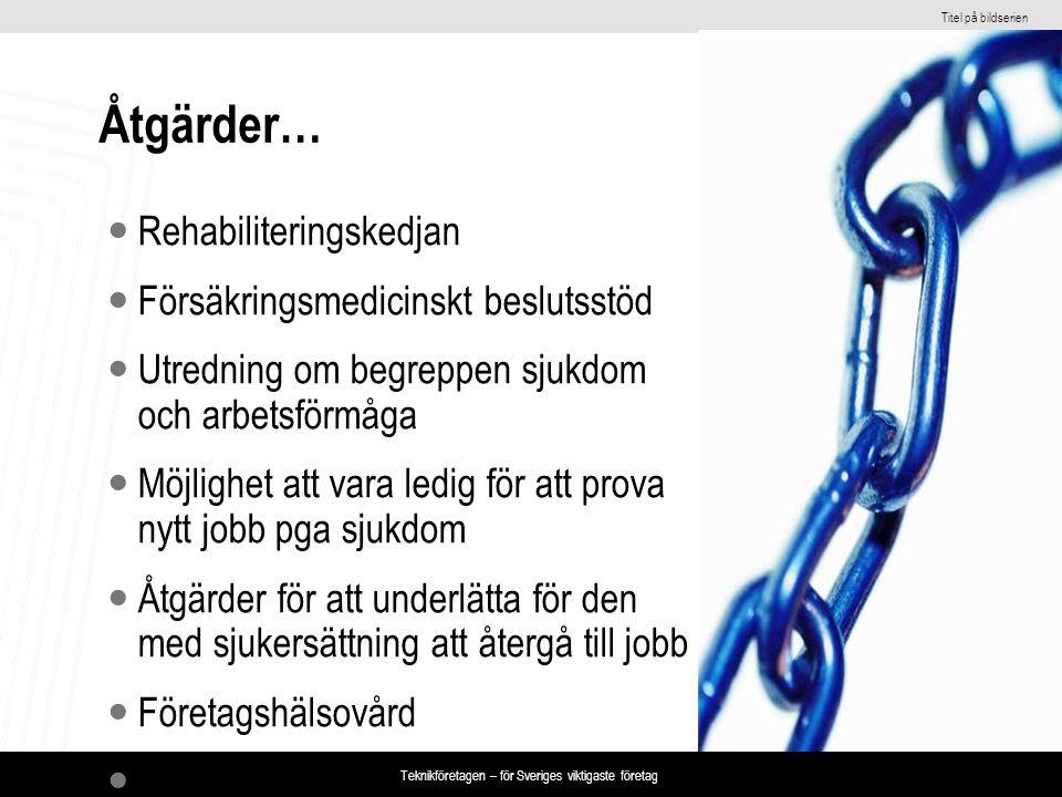 Titel på bildserien Teknikföretagen – för Sveriges viktigaste företag Åtgärder… Rehabiliteringskedjan Försäkringsmedicinskt beslutsstöd Utredning om begreppen sjukdom och arbetsförmåga Möjlighet att vara ledig för att prova nytt jobb pga sjukdom Åtgärder för att underlätta för den med sjukersättning att återgå till jobb Företagshälsovård …