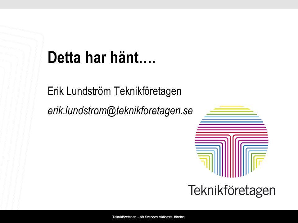 Teknikföretagen – för Sveriges viktigaste företag Detta har hänt…. Erik Lundström Teknikföretagen erik.lundstrom@teknikforetagen.se