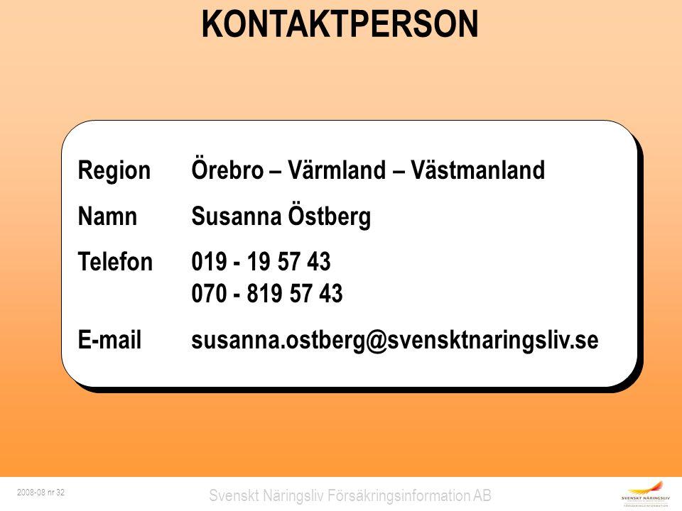 2008-08 nr 32 Svenskt Näringsliv Försäkringsinformation AB RegionÖrebro – Värmland – Västmanland NamnSusanna Östberg Telefon019 - 19 57 43 070 - 819 57 43 E-mailsusanna.ostberg@svensktnaringsliv.se RegionÖrebro – Värmland – Västmanland NamnSusanna Östberg Telefon019 - 19 57 43 070 - 819 57 43 E-mailsusanna.ostberg@svensktnaringsliv.se KONTAKTPERSON