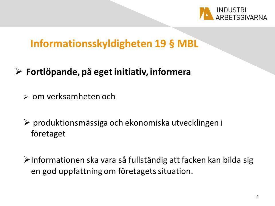 Informationsskyldigheten 19 § MBL  Fortlöpande, på eget initiativ, informera  om verksamheten och  produktionsmässiga och ekonomiska utvecklingen i företaget  Informationen ska vara så fullständig att facken kan bilda sig en god uppfattning om företagets situation.