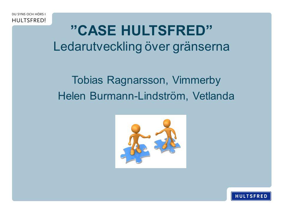 CASE HULTSFRED Ledarutveckling över gränserna Tobias Ragnarsson, Vimmerby Helen Burmann-Lindström, Vetlanda