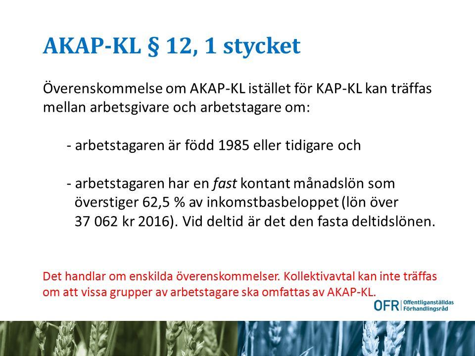 AKAP-KL § 12, 1 stycket Överenskommelse om AKAP-KL istället för KAP-KL kan träffas mellan arbetsgivare och arbetstagare om: - arbetstagaren är född 1985 eller tidigare och - arbetstagaren har en fast kontant månadslön som överstiger 62,5 % av inkomstbasbeloppet (lön över 37 062 kr 2016).