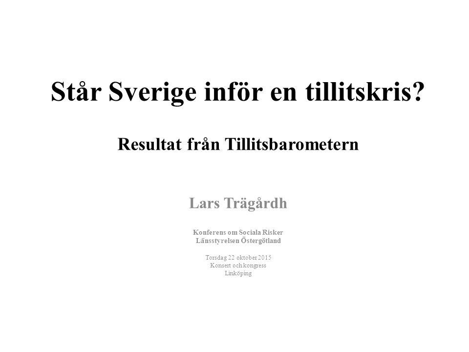Står Sverige inför en tillitskris? Resultat från Tillitsbarometern Lars Trägårdh Konferens om Sociala Risker Länsstyrelsen Östergötland Torsdag 22 okt