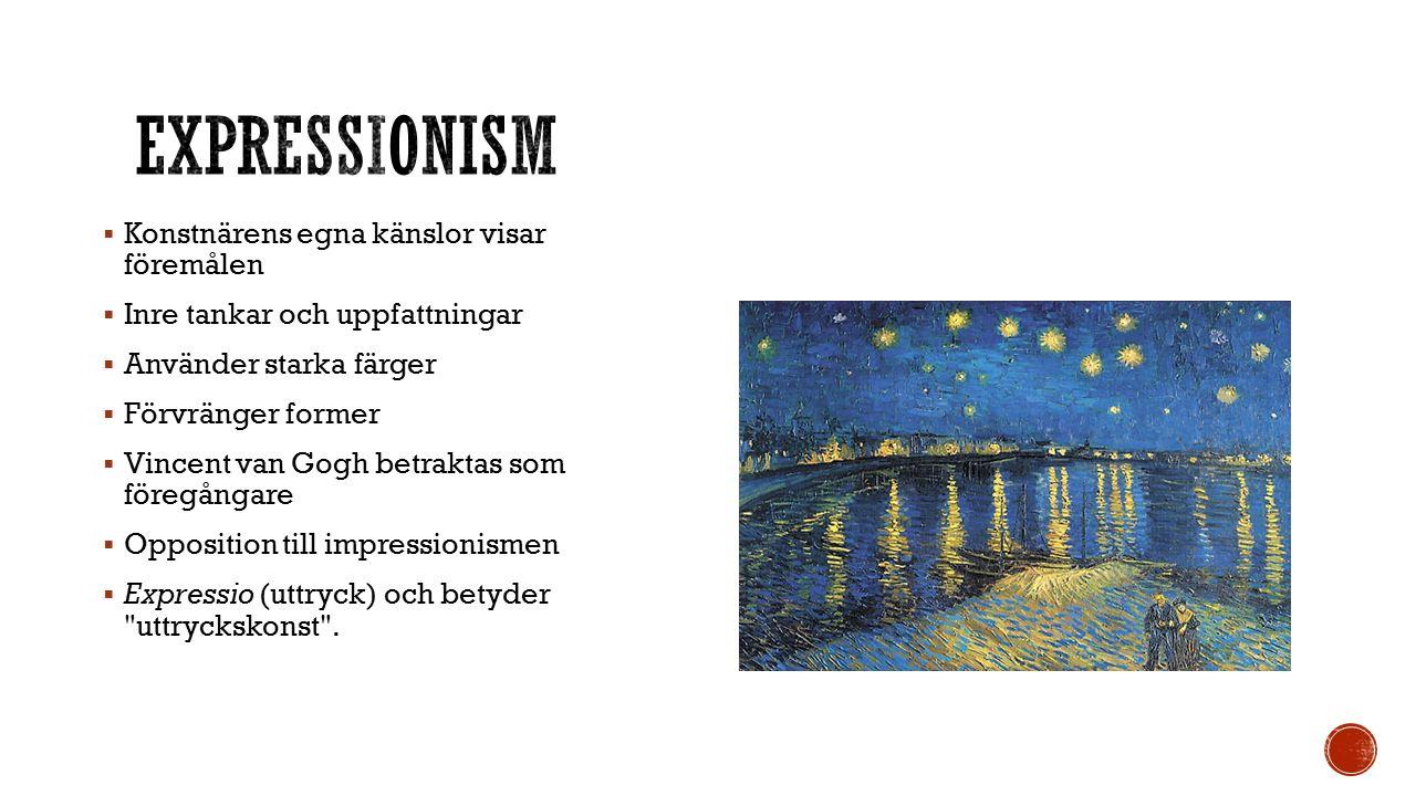  Konstnärens egna känslor visar föremålen  Inre tankar och uppfattningar  Använder starka färger  Förvränger former  Vincent van Gogh betraktas som föregångare  Opposition till impressionismen  Expressio (uttryck) och betyder uttryckskonst .