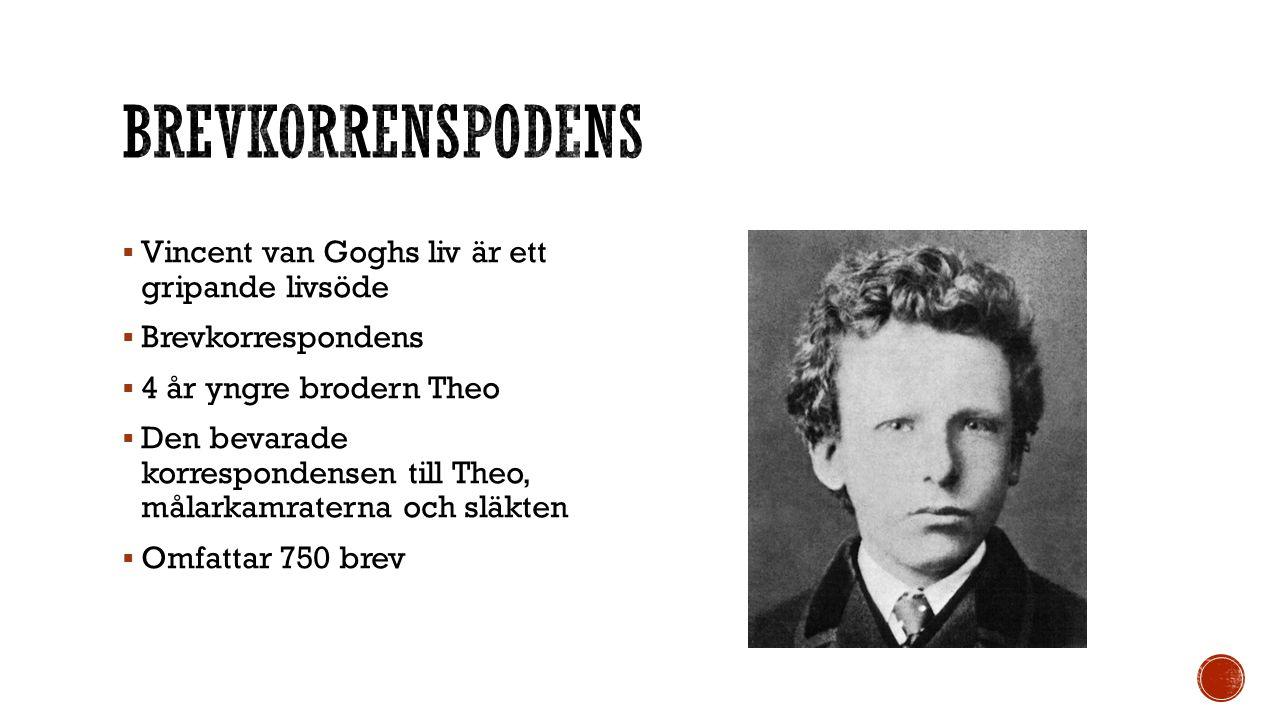  Vincent van Goghs liv är ett gripande livsöde  Brevkorrespondens  4 år yngre brodern Theo  Den bevarade korrespondensen till Theo, målarkamraterna och släkten  Omfattar 750 brev