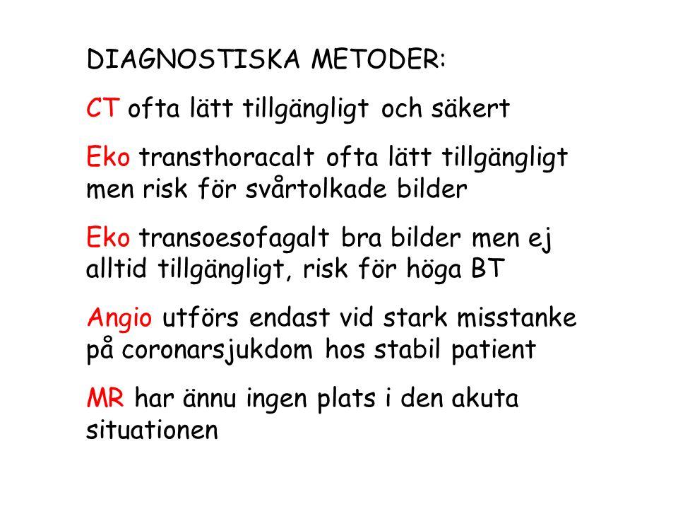 DIAGNOSTISKA METODER: CT ofta lätt tillgängligt och säkert Eko transthoracalt ofta lätt tillgängligt men risk för svårtolkade bilder Eko transoesofagalt bra bilder men ej alltid tillgängligt, risk för höga BT Angio utförs endast vid stark misstanke på coronarsjukdom hos stabil patient MR har ännu ingen plats i den akuta situationen
