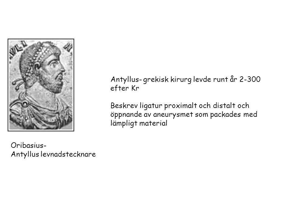 Antyllus- grekisk kirurg levde runt år 2-300 efter Kr Beskrev ligatur proximalt och distalt och öppnande av aneurysmet som packades med lämpligt material Oribasius- Antyllus levnadstecknare