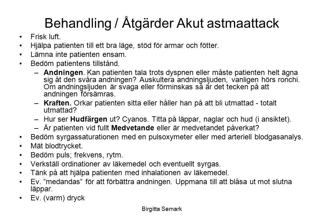 Birgitta Semark Behandling / Åtgärder Akut astmaattack Frisk luft. Hjälpa patienten till ett bra läge, stöd för armar och fötter. Lämna inte patienten