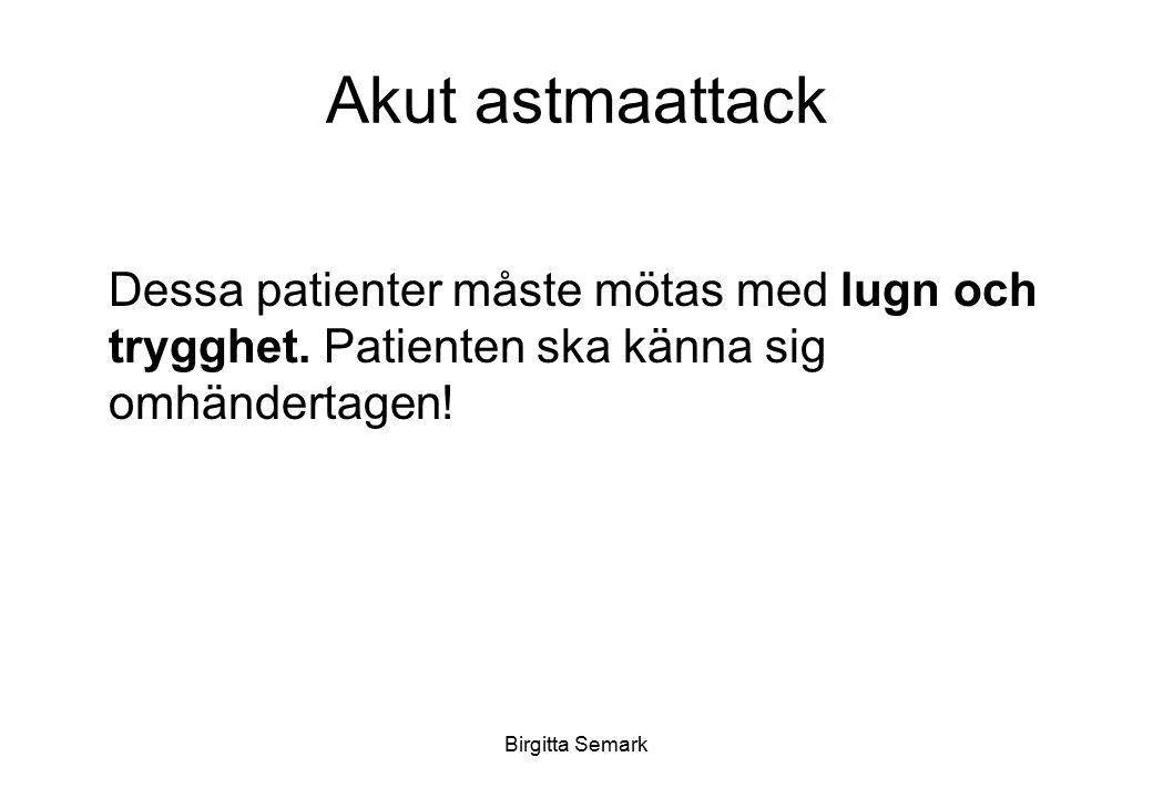 Birgitta Semark Akut astmaattack Dessa patienter måste mötas med lugn och trygghet. Patienten ska känna sig omhändertagen!