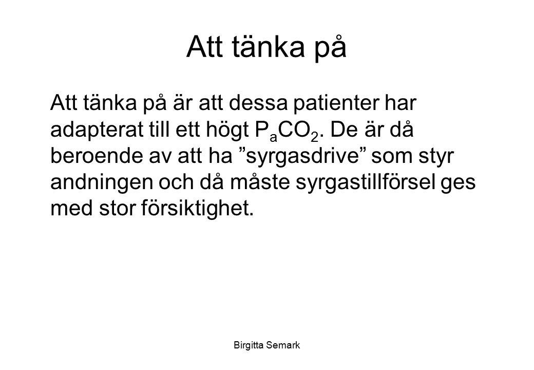 """Birgitta Semark Att tänka på Att tänka på är att dessa patienter har adapterat till ett högt P a CO 2. De är då beroende av att ha """"syrgasdrive"""" som s"""
