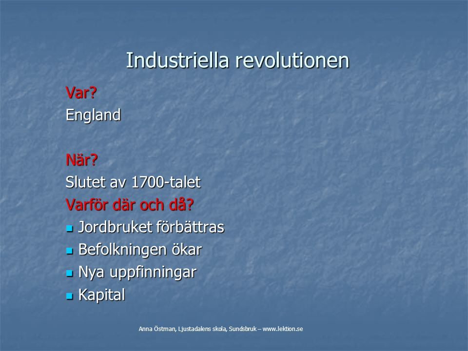 Industriella revolutionen Var?EnglandNär? Slutet av 1700-talet Varför där och då? Jordbruket förbättras Jordbruket förbättras Befolkningen ökar Befolk