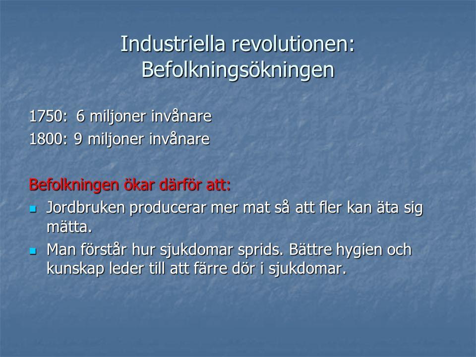 Industriella revolutionen: Befolkningsökningen 1750:6 miljoner invånare 1800: 9 miljoner invånare Befolkningen ökar därför att: Jordbruken producerar