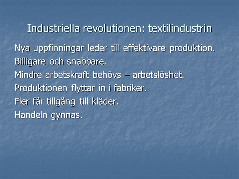 Industriella revolutionen: textilindustrin Nya uppfinningar leder till effektivare produktion. Billigare och snabbare. Mindre arbetskraft behövs – arb