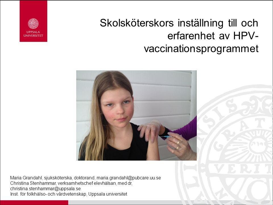 Skolsköterskors inställning till och erfarenhet av HPV- vaccinationsprogrammet Maria Grandahl, sjuksköterska, doktorand, maria.grandahl@pubcare.uu.se