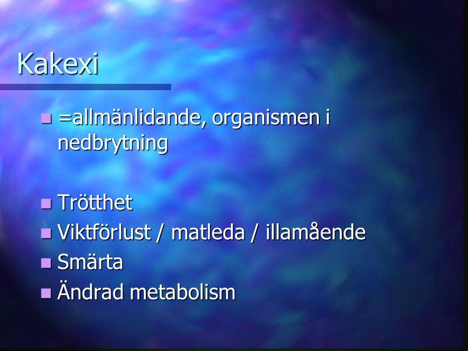 Kakexi =allmänlidande, organismen i nedbrytning =allmänlidande, organismen i nedbrytning Trötthet Trötthet Viktförlust / matleda / illamående Viktförlust / matleda / illamående Smärta Smärta Ändrad metabolism Ändrad metabolism