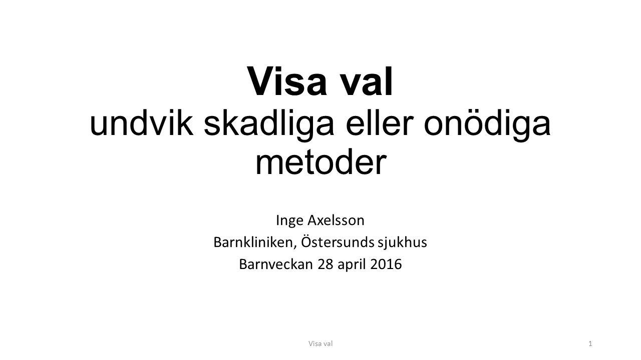 Visa val undvik skadliga eller onödiga metoder Inge Axelsson Barnkliniken, Östersunds sjukhus Barnveckan 28 april 2016 Visa val1