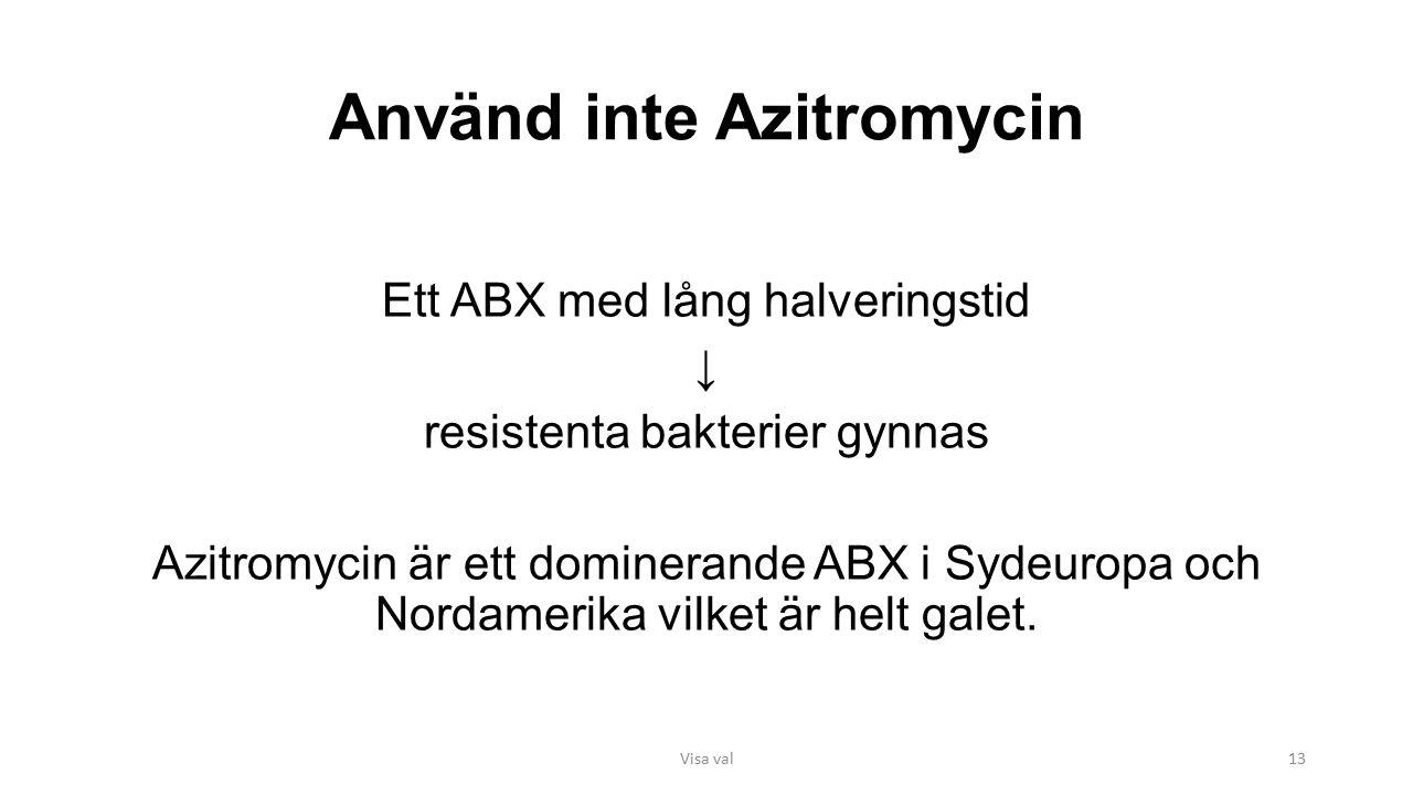 Använd inte Azitromycin Ett ABX med lång halveringstid ↓ resistenta bakterier gynnas Azitromycin är ett dominerande ABX i Sydeuropa och Nordamerika vilket är helt galet.