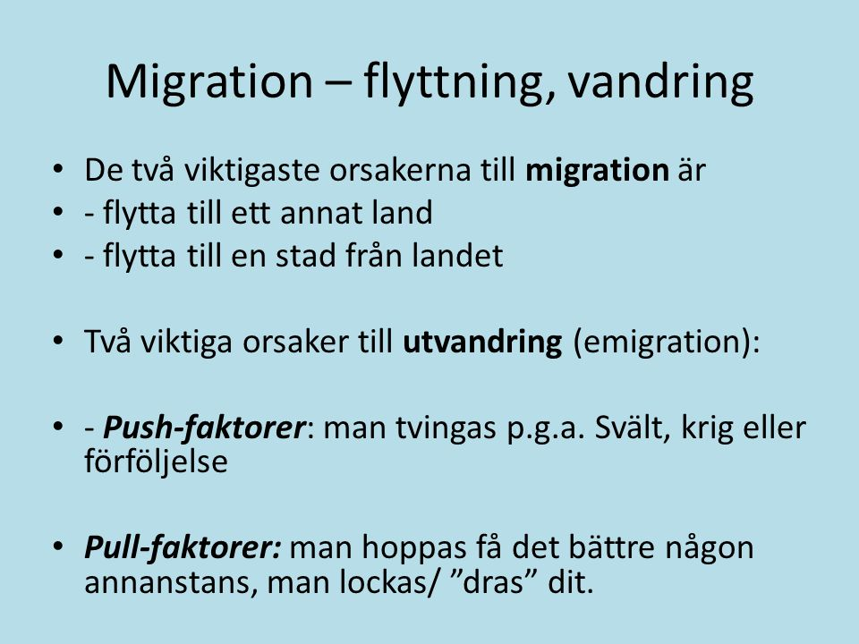 Migration – flyttning, vandring De två viktigaste orsakerna till migration är - flytta till ett annat land - flytta till en stad från landet Två viktiga orsaker till utvandring (emigration): - Push-faktorer: man tvingas p.g.a.
