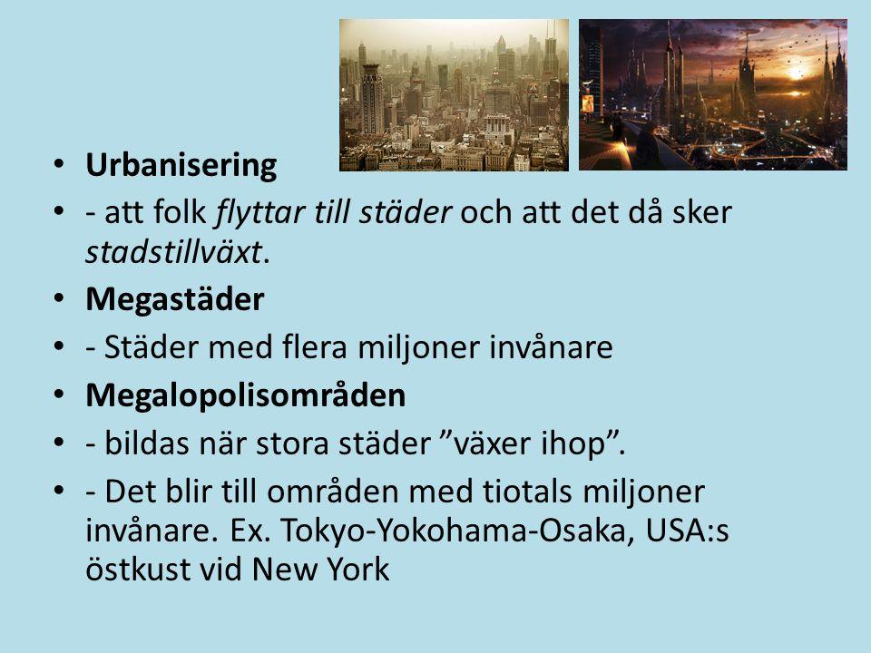 Urbanisering - att folk flyttar till städer och att det då sker stadstillväxt. Megastäder - Städer med flera miljoner invånare Megalopolisområden - bi