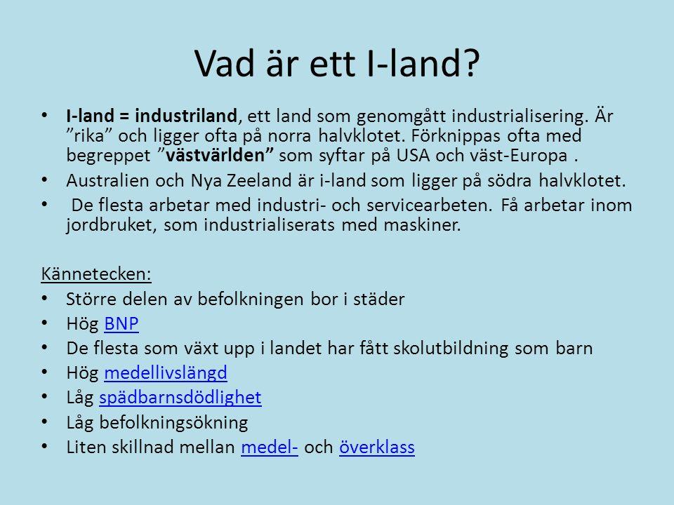 """Vad är ett I-land? I-land = industriland, ett land som genomgått industrialisering. Är """"rika"""" och ligger ofta på norra halvklotet. Förknippas ofta med"""