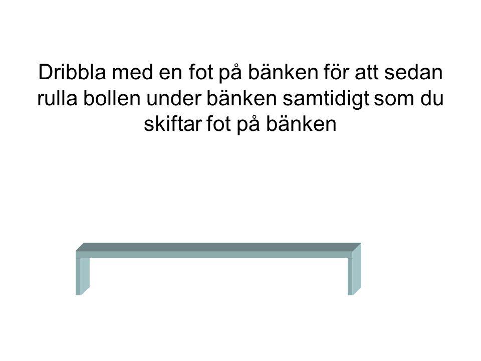 Dribbla med en fot på bänken för att sedan rulla bollen under bänken samtidigt som du skiftar fot på bänken