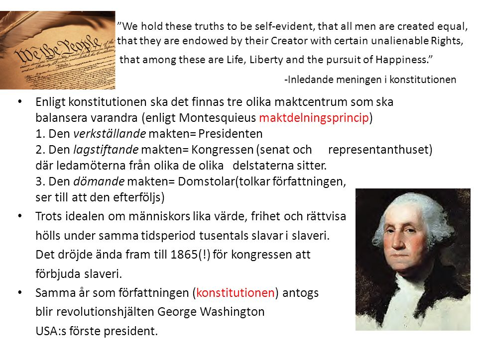 We hold these truths to be self-evident, that all men are created equal, that they are endowed by their Creator with certain unalienable Rights, that among these are Life, Liberty and the pursuit of Happiness. -Inledande meningen i konstitutionen Enligt konstitutionen ska det finnas tre olika maktcentrum som ska balansera varandra (enligt Montesquieus maktdelningsprincip) 1.