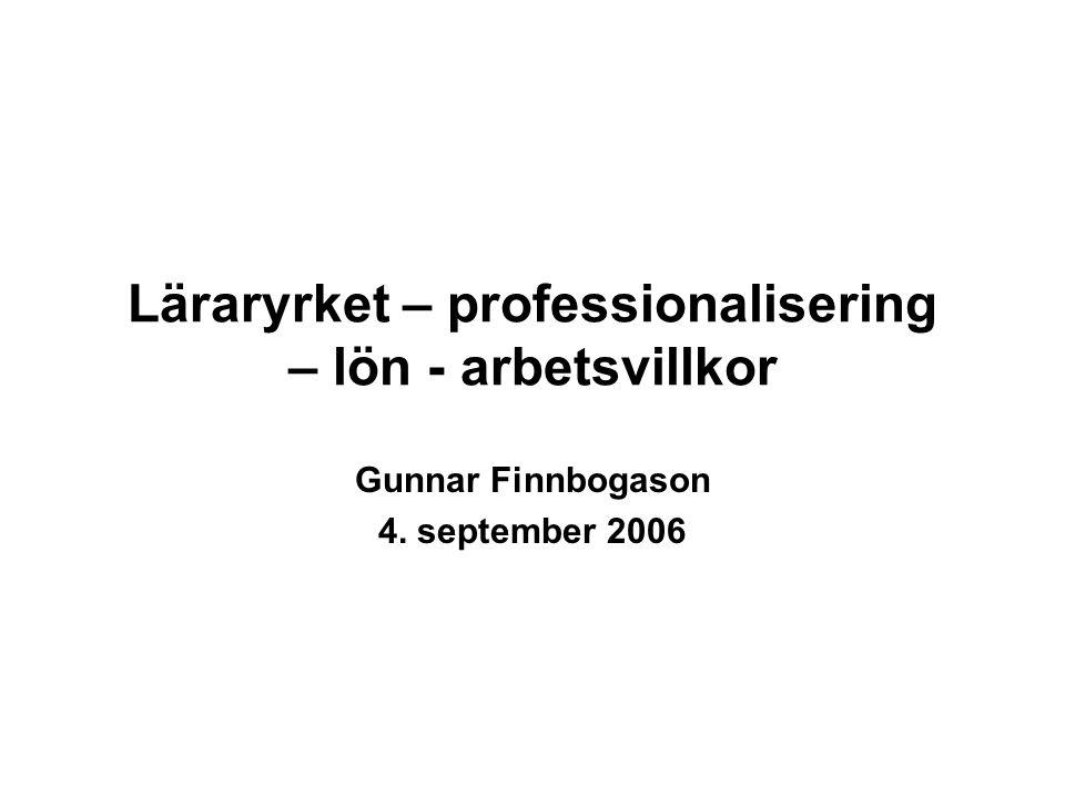 Läraryrket – professionalisering – lön - arbetsvillkor Gunnar Finnbogason 4. september 2006
