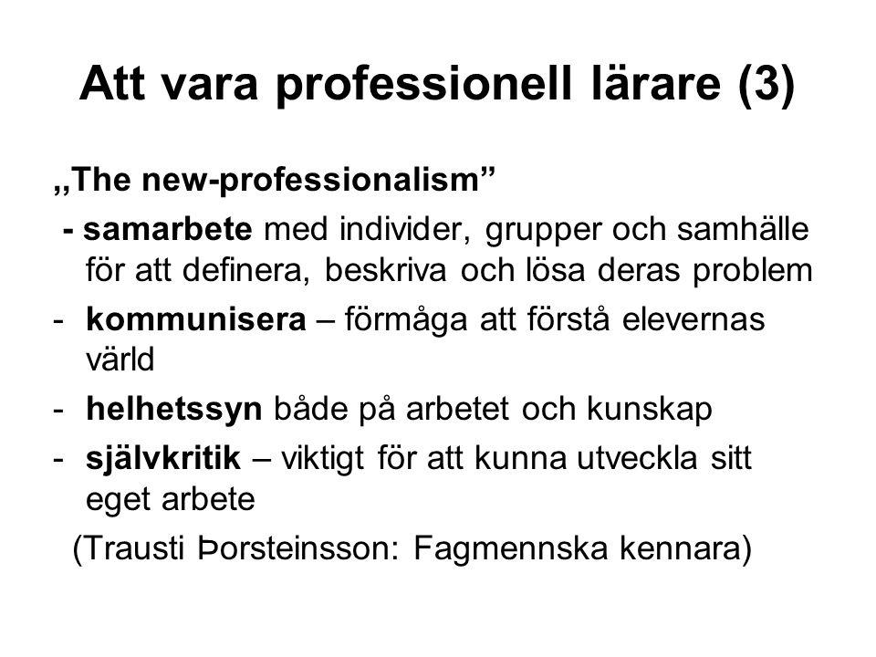 Att vara professionell lärare (3),,The new-professionalism - samarbete med individer, grupper och samhälle för att definera, beskriva och lösa deras problem -kommunisera – förmåga att förstå elevernas värld -helhetssyn både på arbetet och kunskap -självkritik – viktigt för att kunna utveckla sitt eget arbete (Trausti Þorsteinsson: Fagmennska kennara)