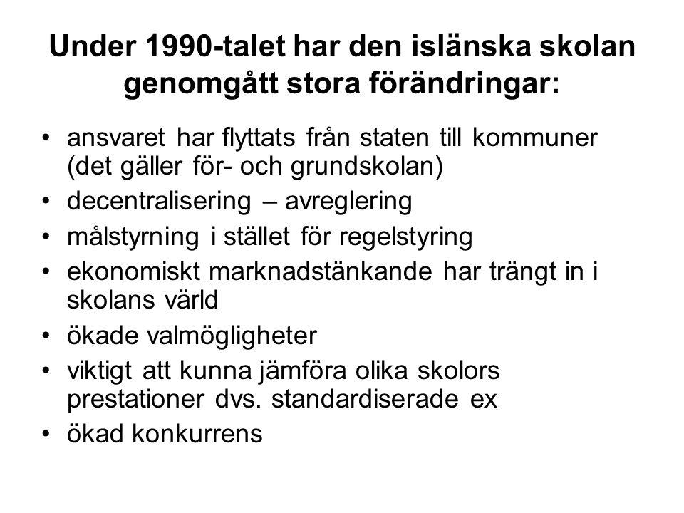 Under 1990-talet har den islänska skolan genomgått stora förändringar: ansvaret har flyttats från staten till kommuner (det gäller för- och grundskolan) decentralisering – avreglering målstyrning i stället för regelstyring ekonomiskt marknadstänkande har trängt in i skolans värld ökade valmögligheter viktigt att kunna jämföra olika skolors prestationer dvs.
