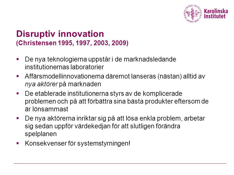 Disruptiv innovation (Christensen 1995, 1997, 2003, 2009)  De nya teknologierna uppstår i de marknadsledande institutionernas laboratorier  Affärsmodellinnovationerna däremot lanseras (nästan) alltid av nya aktörer på marknaden  De etablerade institutionerna styrs av de komplicerade problemen och på att förbättra sina bästa produkter eftersom de är lönsammast  De nya aktörerna inriktar sig på att lösa enkla problem, arbetar sig sedan uppför värdekedjan för att slutligen förändra spelplanen  Konsekvenser för systemstyrningen!