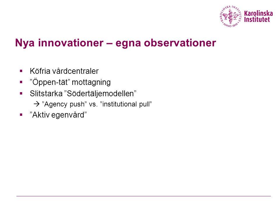 Nya innovationer – egna observationer  Köfria vårdcentraler  Öppen-tät mottagning  Slitstarka Södertäljemodellen  Agency push vs.