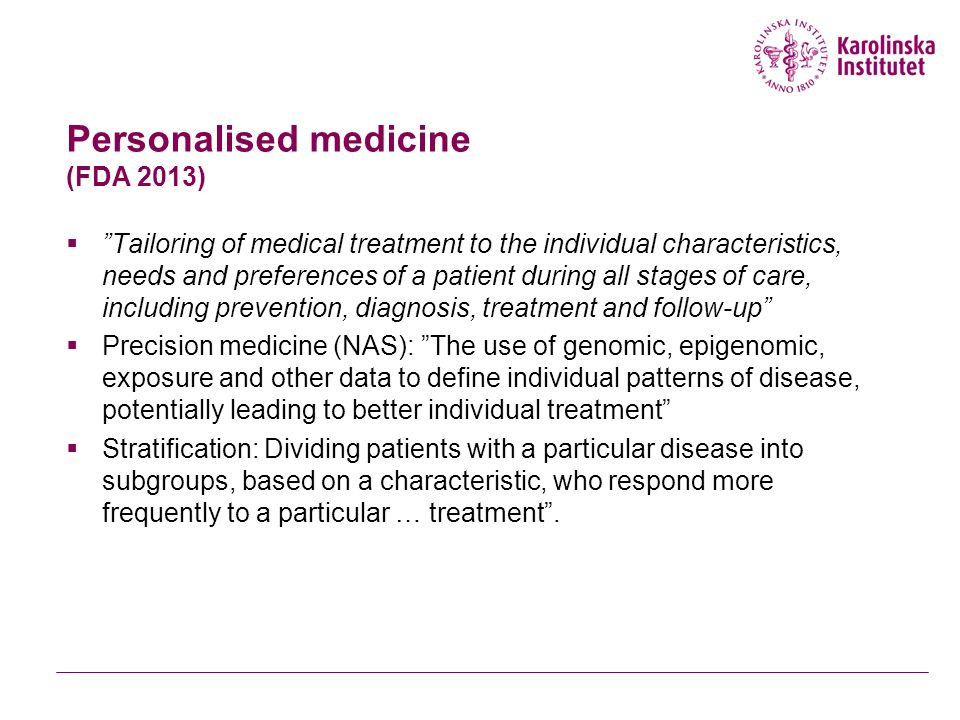 Personalised medicine (FDA 2013)  Tailoring of medical treatment to the individual characteristics, needs and preferences of a patient during all stages of care, including prevention, diagnosis, treatment and follow-up  Precision medicine (NAS): The use of genomic, epigenomic, exposure and other data to define individual patterns of disease, potentially leading to better individual treatment  Stratification: Dividing patients with a particular disease into subgroups, based on a characteristic, who respond more frequently to a particular … treatment .