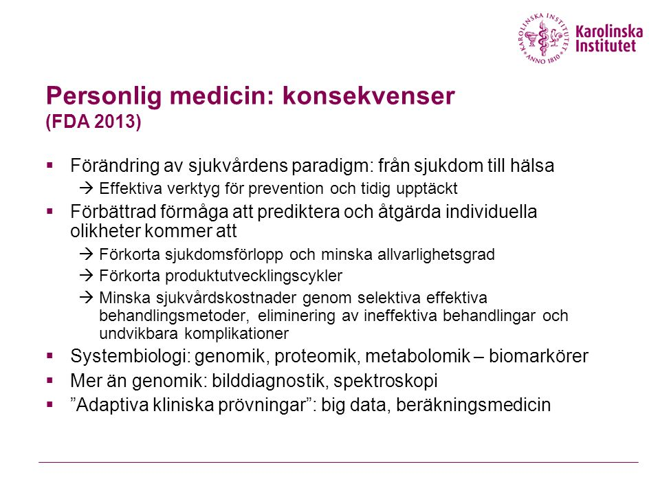 Personlig medicin: konsekvenser (FDA 2013)  Förändring av sjukvårdens paradigm: från sjukdom till hälsa  Effektiva verktyg för prevention och tidig upptäckt  Förbättrad förmåga att prediktera och åtgärda individuella olikheter kommer att  Förkorta sjukdomsförlopp och minska allvarlighetsgrad  Förkorta produktutvecklingscykler  Minska sjukvårdskostnader genom selektiva effektiva behandlingsmetoder, eliminering av ineffektiva behandlingar och undvikbara komplikationer  Systembiologi: genomik, proteomik, metabolomik – biomarkörer  Mer än genomik: bilddiagnostik, spektroskopi  Adaptiva kliniska prövningar : big data, beräkningsmedicin