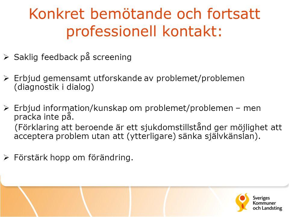 Konkret bemötande och fortsatt professionell kontakt:  Saklig feedback på screening  Erbjud gemensamt utforskande av problemet/problemen (diagnostik i dialog)  Erbjud information/kunskap om problemet/problemen – men pracka inte på.