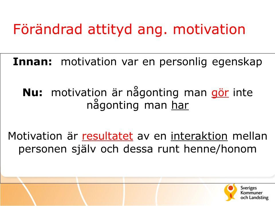 Förändrad attityd ang. motivation Innan: motivation var en personlig egenskap Nu: motivation är någonting man gör inte någonting man har Motivation är
