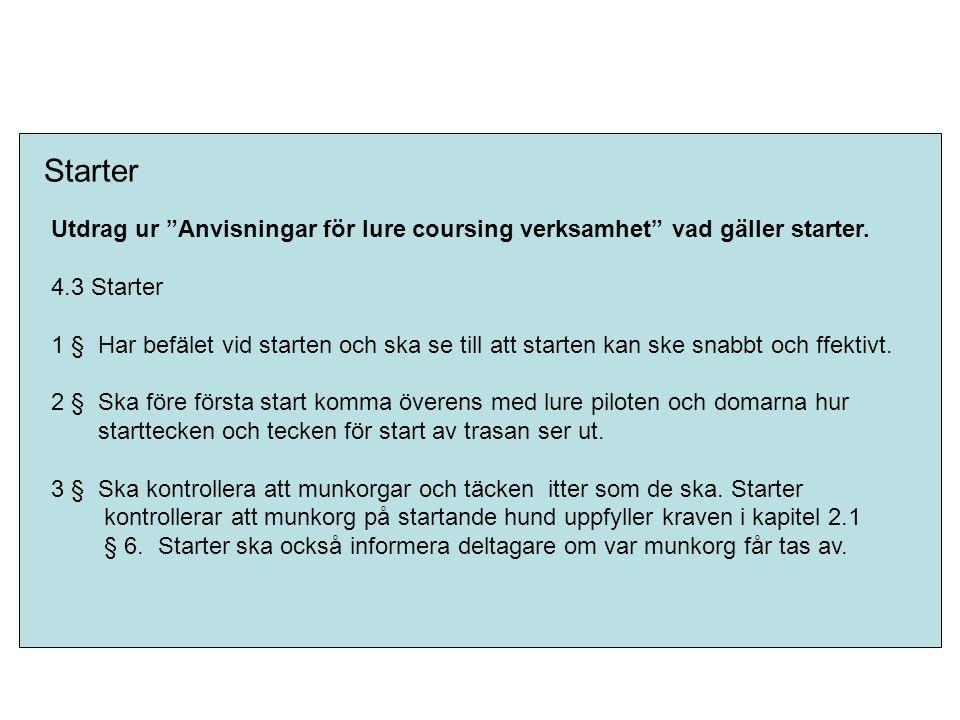 """Starter Utdrag ur """"Anvisningar för lure coursing verksamhet"""" vad gäller starter. 4.3 Starter 1 § Har befälet vid starten och ska se till att starten k"""