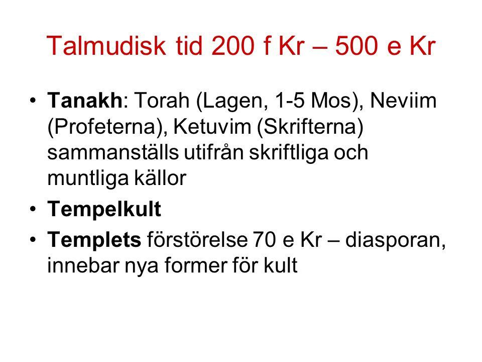Talmudisk tid 200 f Kr – 500 e Kr Tanakh: Torah (Lagen, 1-5 Mos), Neviim (Profeterna), Ketuvim (Skrifterna) sammanställs utifrån skriftliga och muntliga källor Tempelkult Templets förstörelse 70 e Kr – diasporan, innebar nya former för kult