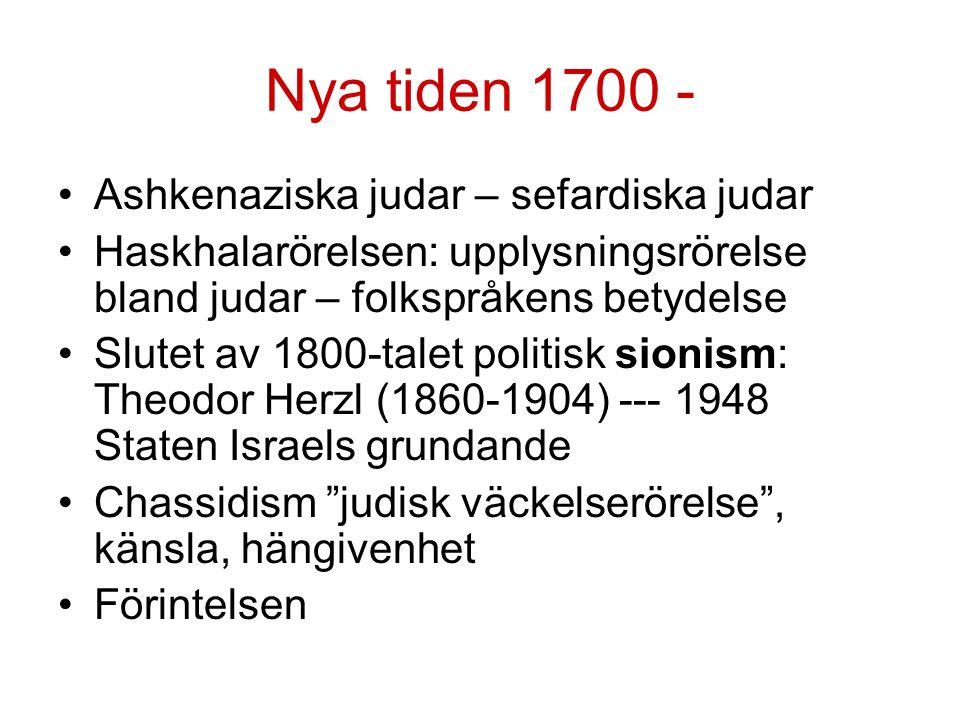 Nya tiden 1700 - Ashkenaziska judar – sefardiska judar Haskhalarörelsen: upplysningsrörelse bland judar – folkspråkens betydelse Slutet av 1800-talet politisk sionism: Theodor Herzl (1860-1904) --- 1948 Staten Israels grundande Chassidism judisk väckelserörelse , känsla, hängivenhet Förintelsen