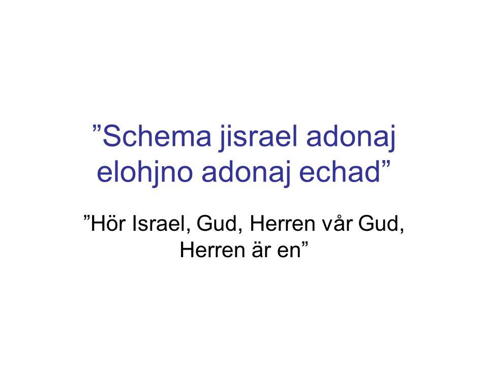 Schema jisrael adonaj elohjno adonaj echad Hör Israel, Gud, Herren vår Gud, Herren är en