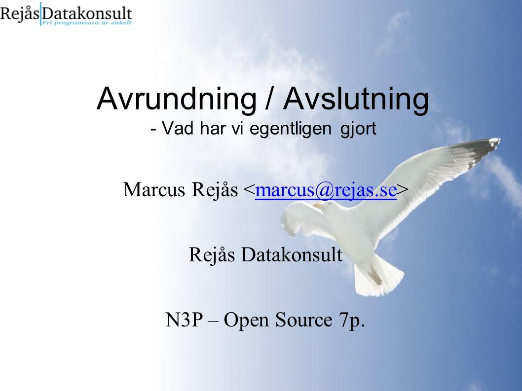 Avrundning / Avslutning - Vad har vi egentligen gjort Marcus Rejås marcus@rejas.se Rejås Datakonsult N3P – Open Source 7p.