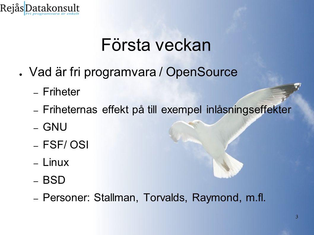 3 Första veckan ● Vad är fri programvara / OpenSource – Friheter – Friheternas effekt på till exempel inlåsningseffekter – GNU – FSF/ OSI – Linux – BSD – Personer: Stallman, Torvalds, Raymond, m.fl.