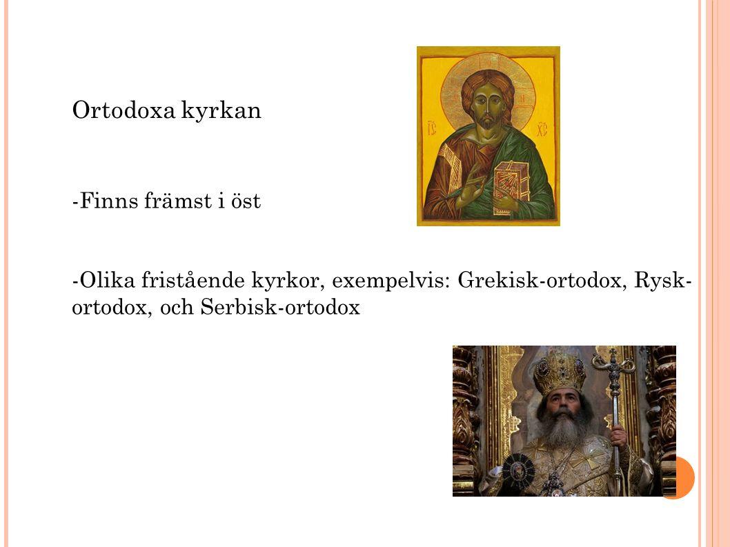 Ortodoxa kyrkan -Finns främst i öst -Olika fristående kyrkor, exempelvis: Grekisk-ortodox, Rysk- ortodox, och Serbisk-ortodox